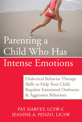 Parenting a Child Who Has Intense Emotions: Dialectical Behavior Therapy Skills to Help Your Child Regulate Emotional Outbursts and Aggressive Behaviors - Harvey, Pat, Acsw, and Penzo, Jeanine