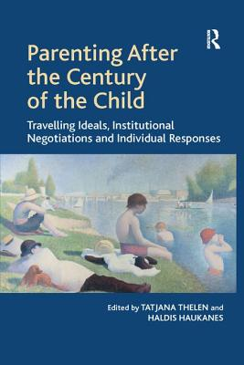 Parenting After the Century of the Child: Travelling Ideals, Institutional Negotiations and Individual Responses - Thelen, Tatjana