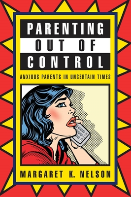 Parenting Out of Control: Anxious Parents in Uncertain Times - Nelson, Margaret K, Professor