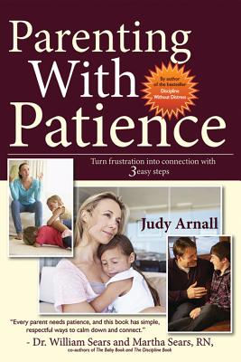 Parenting with Patience: Turn Frustration Into Connection with 3 Easy Steps - Arnall, Judy L