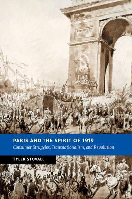 Paris and the Spirit of 1919: Consumer Struggles, Transnationalism and Revolution - Stovall, Tyler