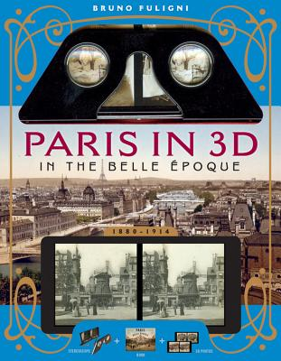 Paris in 3D in the Belle Epoque: A Book Plus Steroeoscopic Viewer and 34 3D Photos - Fuligni, Bruno