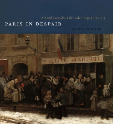 Paris in Despair: Art and Everyday Life Under Siege (1870-71) - Clayson, Hollis