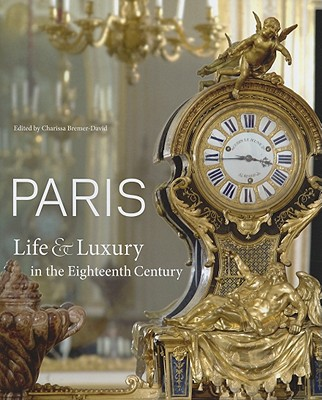 Paris: Life & Luxury in the Eighteenth Century - Bremer-David, Charissa (Editor), and Kerber, Peter Björn (Contributions by), and Chrisman-Campbell, Kimberly (Contributions by)