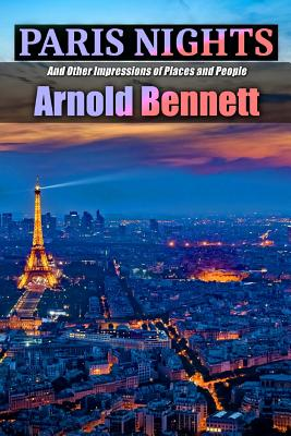 Paris Nights and Other Impressions of Places and People - Bennett, Arnold