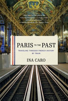 Paris to the Past: Traveling Through French History by Train - Caro, Ina