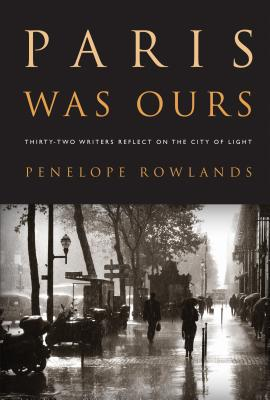 Paris Was Ours: Thirty-Two Writers Reflect on the City of Light - Rowlands, Penelope
