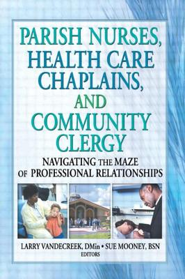 Parish Nurses, Health Care Chaplains, and Community Clergy: Navigating the Maze of Professional Relationships - Shayo, Alberto T