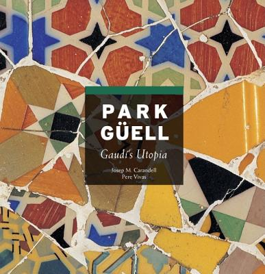 Park Guell: Gaudi's Utopia - Carandell, Jose Maria, and Vivas Ortiz, Pere (Photographer)
