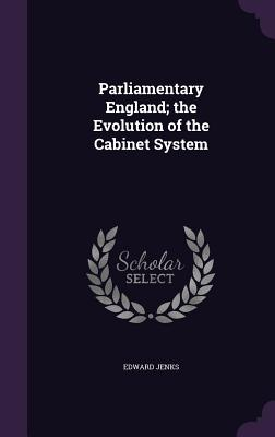 Parliamentary England; The Evolution of the Cabinet System - Jenks, Edward