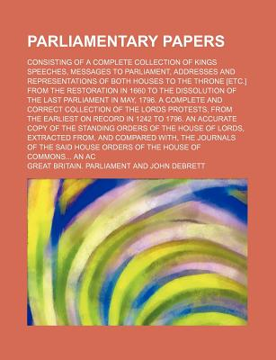 Parliamentary Papers: Consisting of a Complete Collection of Kings Speeches, Messages to Parliament, Addresses and Representations of Both Houses to the Throne [Etc.] from the Restoration in 1660 to the Dissolution of the Last Parliament in May, ... - Parliament, Great Britain