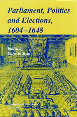 Parliaments, Politics and Elections, 1604 1648 - Kyle, Chris (Editor)