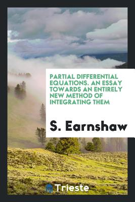 Partial Differential Equations. an Essay Towards an Entirely New Method of Integrating Them - Earnshaw, S