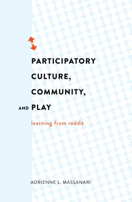 Participatory Culture, Community, and Play: Learning from Reddit - Massanari, Adrienne L.