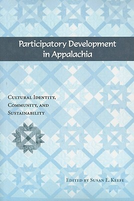 Participatory Development in Appalachia: Cultural Identity, Community, and Sustainability - Keefe, Susan E (Editor)