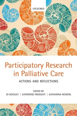 Participatory Research in Palliative Care: Actions and reflections - Hockley, Jo, and Froggatt, Katherine, Dr., and Heimerl, Katharina