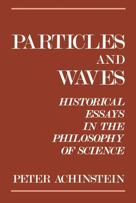 Particles and Waves: Historical Essays in the Philosophy of Science - Achinstein, Peter
