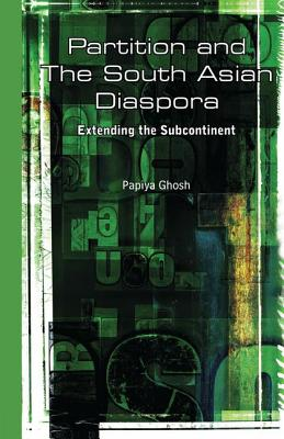Partition and the South Asian Diaspora: Extending the Subcontinent - Ghosh, Papiya