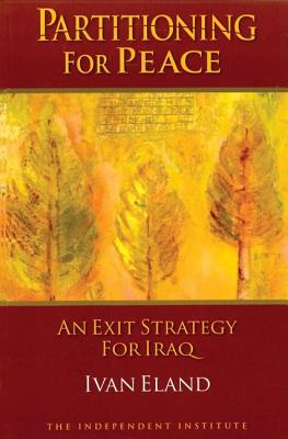 Partitioning for Peace: An Exit Strategy for Iraq - Eland, Ivan