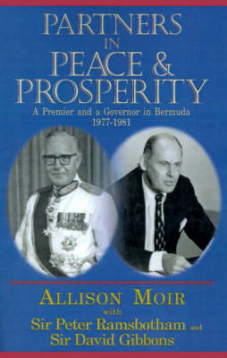 Partners in Peace and Prosperity: A Premier and a Governer in Bermuda, 1977-1981 - Moir, Allison, and Ramsbotham, Peter, Sir, and Gibbons, David, Sir