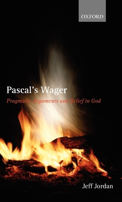 Pascal's Wager: Pragmatic Arguments and Belief in God - Jordan, Jeff