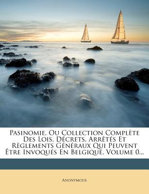 Pasinomie, Ou Collection Complete Des Lois, Decrets, Arretes Et Reglements Generaux Qui Peuvent Etre Invoques En Belgique, Volume 0... - Anonymous