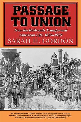 Passage to Union: How the Railroads Transformed American Life, 1829-1929 - Gordon, Sarah H