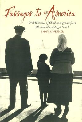 Passages to America: Oral Histories of Child Immigrants from Ellis Island and Angel Island - Werner, Emmy E