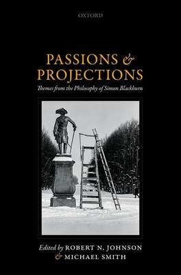 Passions and Projections: Themes from the Philosophy of Simon Blackburn - Johnson, Robert N. (Editor), and Smith, Michael (Editor)