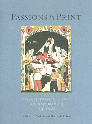 Passions in Print: Private Press Artistry in New Mexico - Smith, Pamela S, and Polese, Richard Louis
