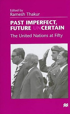 Past Imperfect, Future Uncertain: The United Nations at Fifty - Thakur, Ramesh Chandra (Editor)
