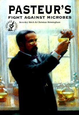 Pasteur's Fight Against Microbes Pasteur's Fight Against Microbes - Birch, Beverly, and Birmingham, Christian