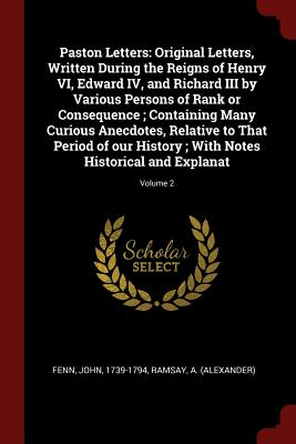 Paston Letters: Original Letters, Written During the Reigns of Henry VI, Edward IV, and Richard III by Various Persons of Rank or Consequence; Containing Many Curious Anecdotes, Relative to That Period of Our History; With Notes Historical and Explanat... - Fenn, John, Sir