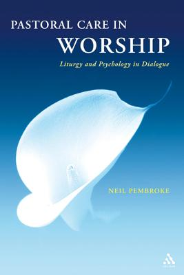 Pastoral Care in Worship: Liturgy and Psychology in Dialogue - Pembroke, Neil