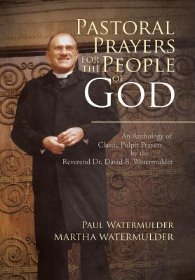 Pastoral Prayers for the People of God: An Anthology of Classic Pulpit Prayers by the Reverend Dr. David B. Watermulder - Watermulder, Paul, and Watermulder, Martha