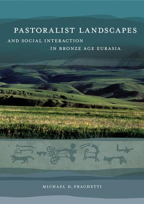 Pastoralist Landscapes and Social Interaction in Bronze Age Eurasia - Frachetti, Michael David
