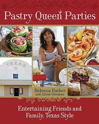 Pastry Queen Parties: Entertaining Friends and Family, Texas Style - Rather, Rebecca, and Oresman, Alison