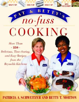 Pat and Betty's No-Fuss Cooking: More Than 200 Delicious, Time-Saving, and Easy Recipes from the Reynolds Kitchens - Schweitzer, Patricia A, and Morton, Betty T