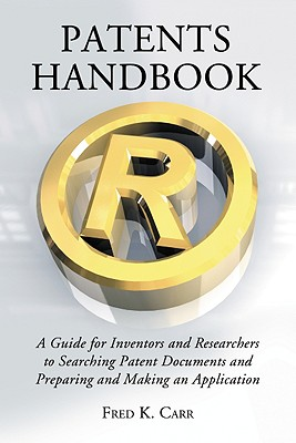 Patents Handbook: A Guide for Inventors and Researchers to Searching Patent Documents and Preparing and Making an Application - Carr, Fred K