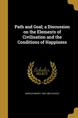 Path and Goal; A Discussion on the Elements of Civilisation and the Conditions of Happiness - Kalisch, Marcus Moritz 1825-1885