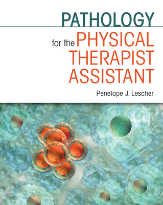 Pathology for the Physical Therapist Assistant Pathology for the Physical Therapist Assistant Pathology for the Physical Therapist Assistant - Lescher, Penelope J, PT, Ma