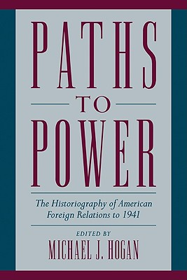 Paths to Power: The Historiography of American Foreign Relations to 1941 - Hogan, Michael J (Editor)