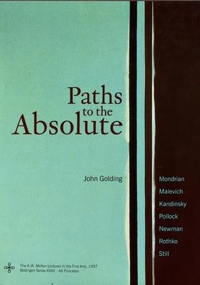 Paths to the Absolute: Mondrian, Malevich, Kandinsky, Pollock, Newman, Rothko, and Still - Golding, John