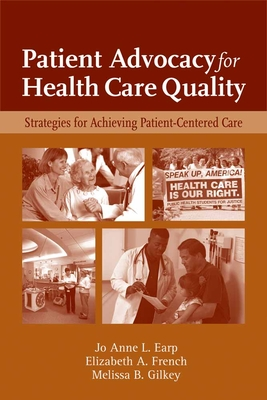 Patient Advocacy for Health Care Quality: Strategies for Achieving Patient-Centered Care - Earp, Jo Anne L, and French, Elizabeth A, and Gilkey, Melissa B