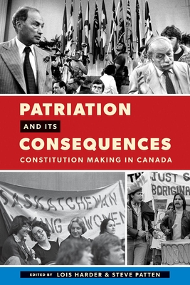 Patriation and Its Consequences: Constitution Making in Canada - Harder, Lois (Editor), and Patten, Steve (Editor)