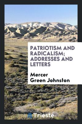 Patriotism and Radicalism; Addresses and Letters - Johnston, Mercer Green