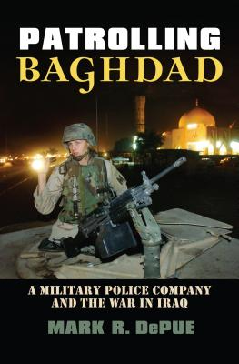 Patrolling Baghdad: A Military Police Company and the War in Iraq - Depue, Mark R