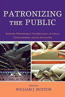 Patronizing the Public: American Philanthropic Support for Communication, Culture, and the Humanities in the Twentieth Century - Buxton, William