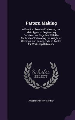 Pattern Making: A Practical Treatise Embracing the Main Types of Engineering Construction, Together with the Methods of Estimating the Weight of Castings, and an Appendix of Tables for Workshop Reference - Horner, Joseph Gregory