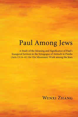Paul Among Jews: A Study of the Meaning and Significance of Paul's Inaugural Sermon in the Synagogue of Antioch in Pisidia (Acts 13:16-41) for His Missionary Work Among the Jews - Zhang, Wenxi